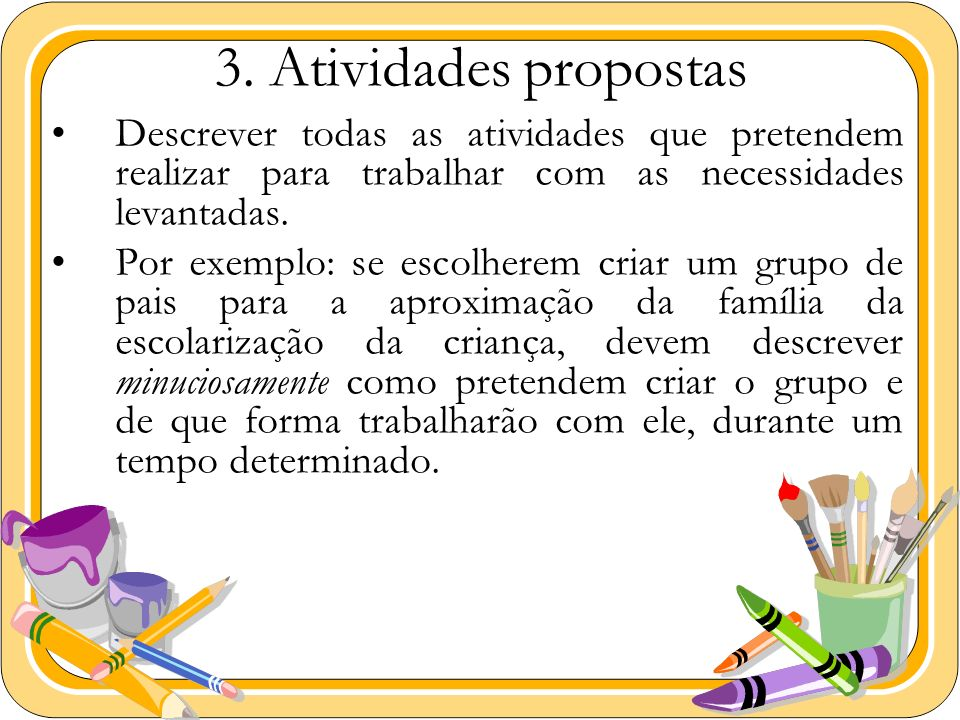 3. Atividades propostas Descrever todas as atividades que pretendem realizar para trabalhar com as necessidades levantadas.