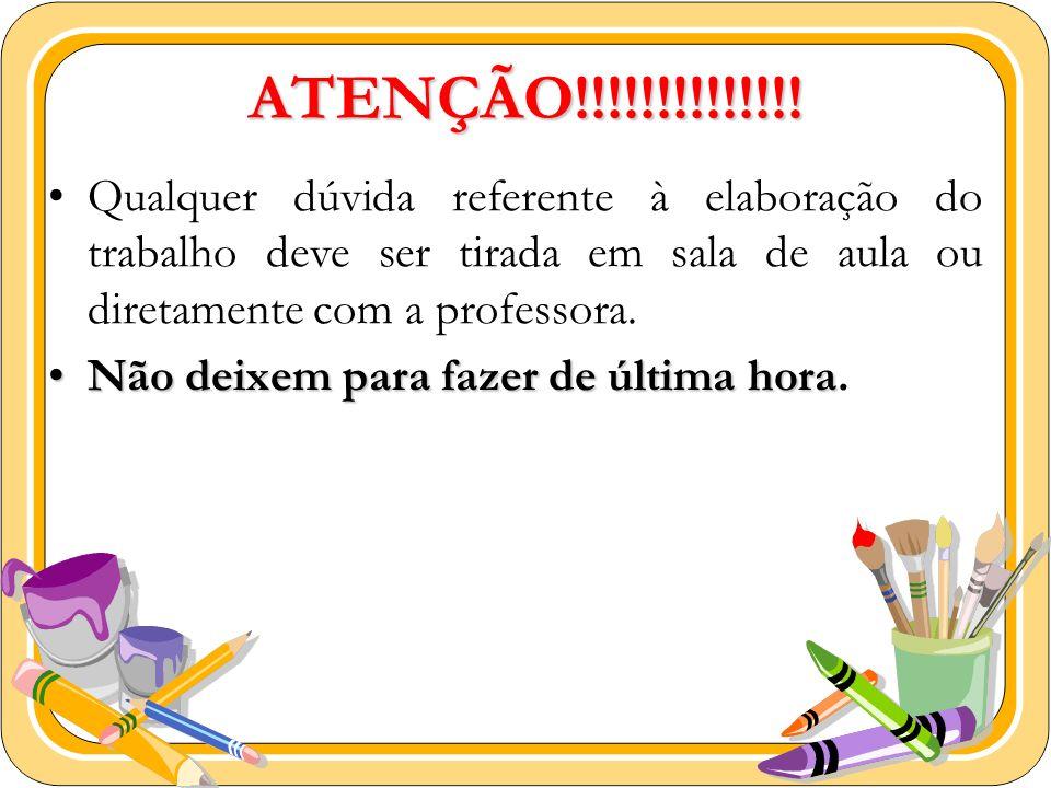 ATENÇÃO!!!!!!!!!!!!!!Qualquer dúvida referente à elaboração do trabalho deve ser tirada em sala de aula ou diretamente com a professora.