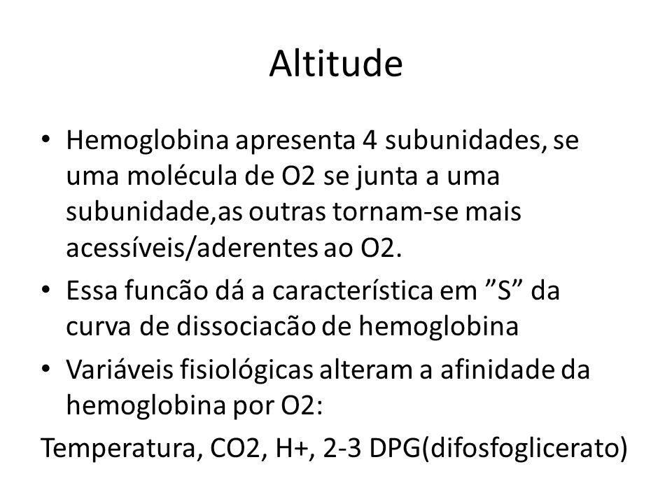 Altitude Hemoglobina apresenta 4 subunidades, se uma molécula de O2 se junta a uma subunidade,as outras tornam-se mais acessíveis/aderentes ao O2.
