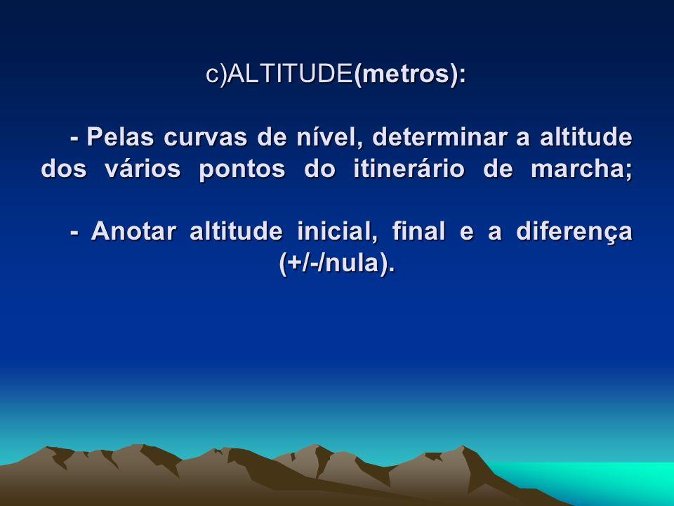 c)ALTITUDE(metros): - Pelas curvas de nível, determinar a altitude dos vários pontos do itinerário de marcha; - Anotar altitude inicial, final e a diferença (+/-/nula).