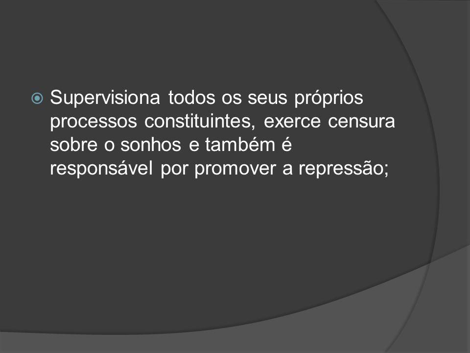 Supervisiona todos os seus próprios processos constituintes, exerce censura sobre o sonhos e também é responsável por promover a repressão;