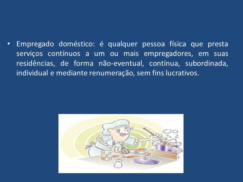 Empregado doméstico: é qualquer pessoa física que presta serviços contínuos a um ou mais empregadores, em suas residências, de forma não-eventual, contínua, subordinada, individual e mediante renumeração, sem fins lucrativos.