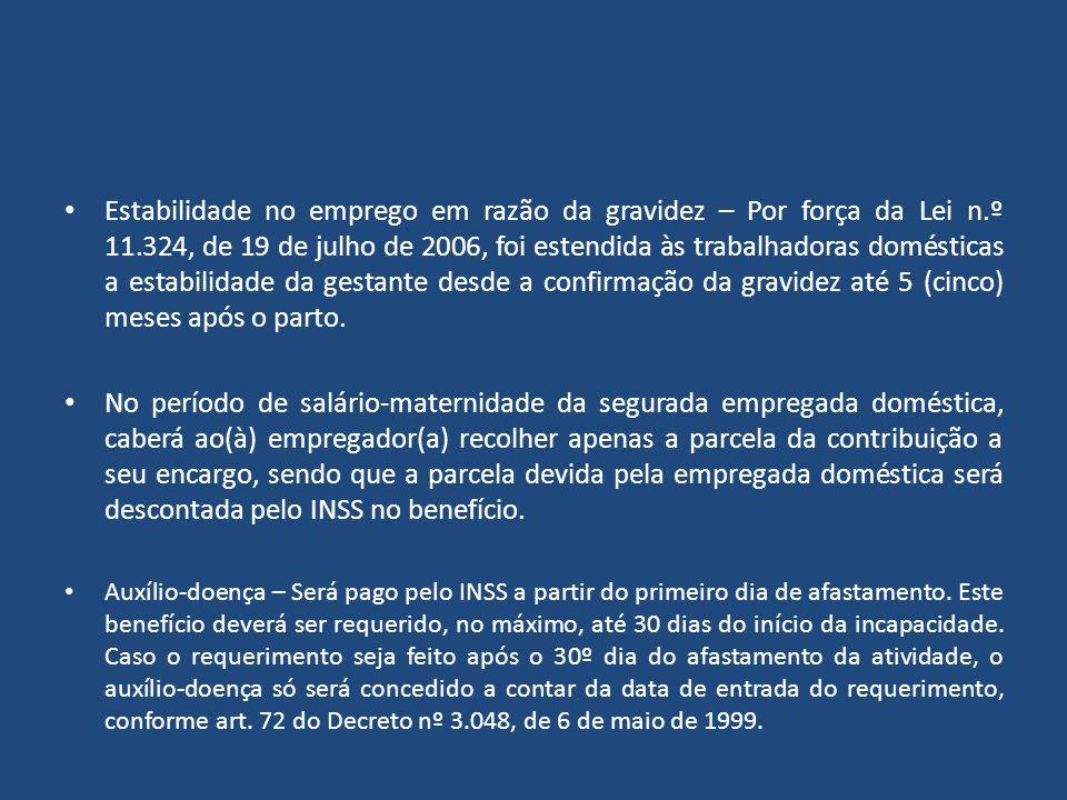 Estabilidade no emprego em razão da gravidez – Por força da Lei n.º 11.324, de 19 de julho de 2006, foi estendida às trabalhadoras domésticas a estabilidade da gestante desde a confirmação da gravidez até 5 (cinco) meses após o parto.