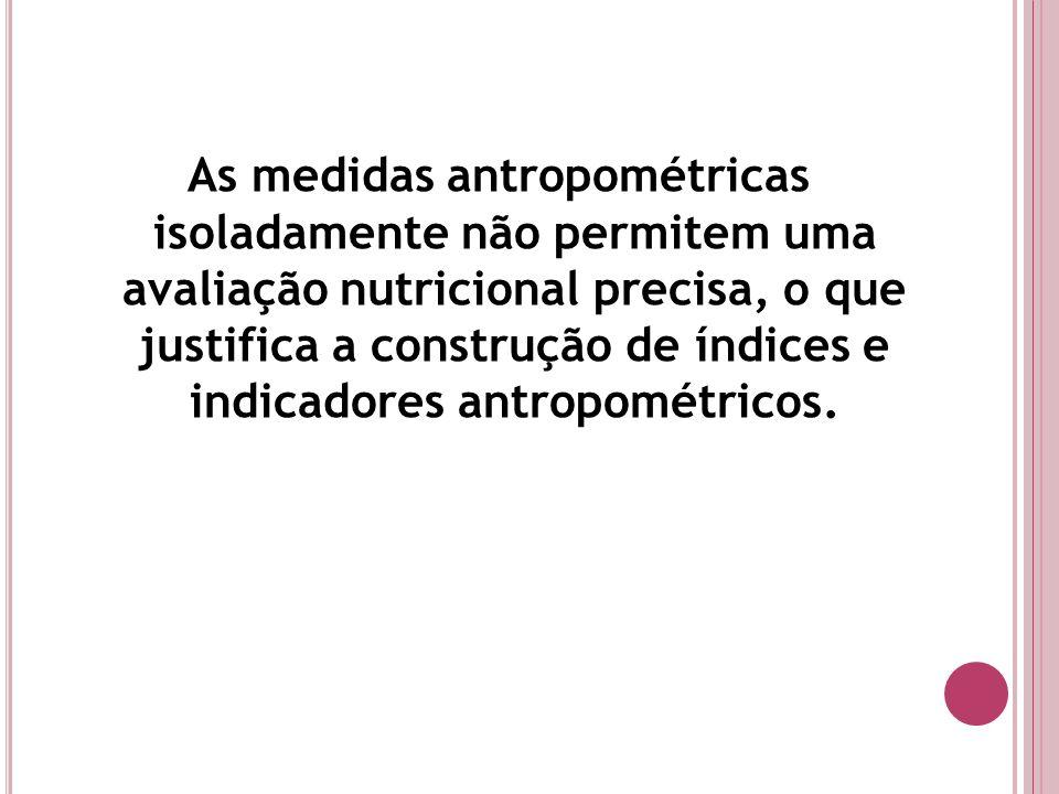 As medidas antropométricas isoladamente não permitem uma avaliação nutricional precisa, o que justifica a construção de índices e indicadores antropométricos.