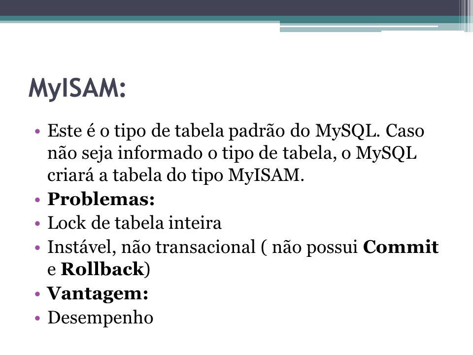 MyISAM: Este é o tipo de tabela padrão do MySQL. Caso não seja informado o tipo de tabela, o MySQL criará a tabela do tipo MyISAM.