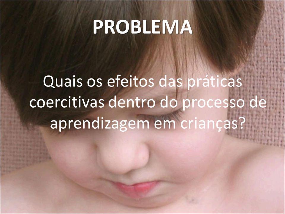 PROBLEMA Quais os efeitos das práticas coercitivas dentro do processo de aprendizagem em crianças