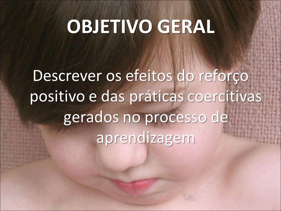 OBJETIVO GERAL Descrever os efeitos do reforço positivo e das práticas coercitivas gerados no processo de aprendizagem.