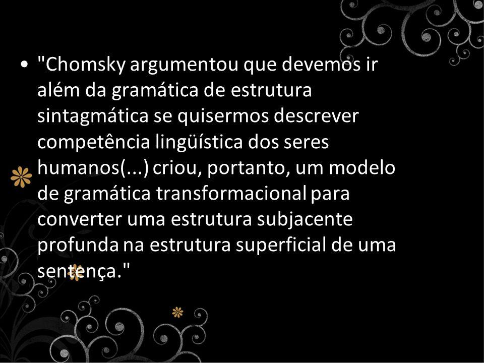 Chomsky argumentou que devemos ir além da gramática de estrutura sintagmática se quisermos descrever competência lingüística dos seres humanos(...) criou, portanto, um modelo de gramática transformacional para converter uma estrutura subjacente profunda na estrutura superficial de uma sentença.