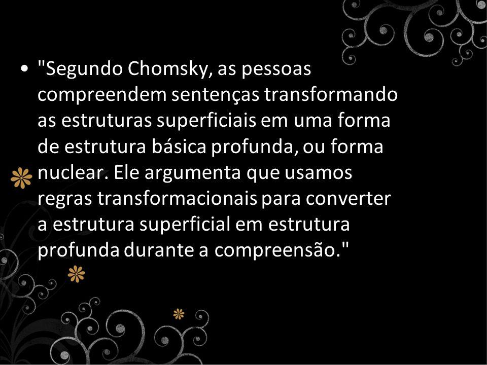 Segundo Chomsky, as pessoas compreendem sentenças transformando as estruturas superficiais em uma forma de estrutura básica profunda, ou forma nuclear.
