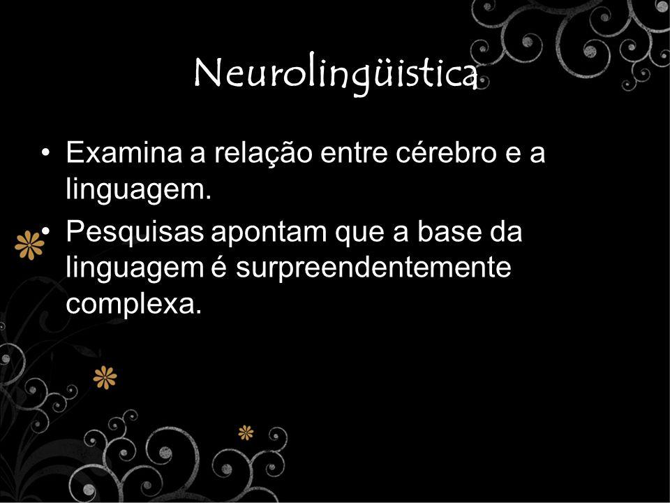 Neurolingüistica Examina a relação entre cérebro e a linguagem.