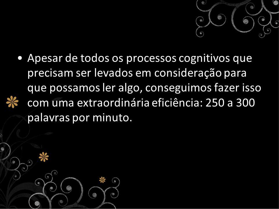 Apesar de todos os processos cognitivos que precisam ser levados em consideração para que possamos ler algo, conseguimos fazer isso com uma extraordinária eficiência: 250 a 300 palavras por minuto.