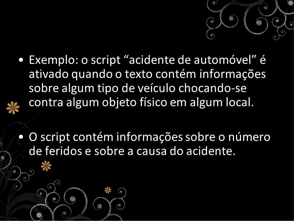 Exemplo: o script acidente de automóvel é ativado quando o texto contém informações sobre algum tipo de veículo chocando-se contra algum objeto físico em algum local.
