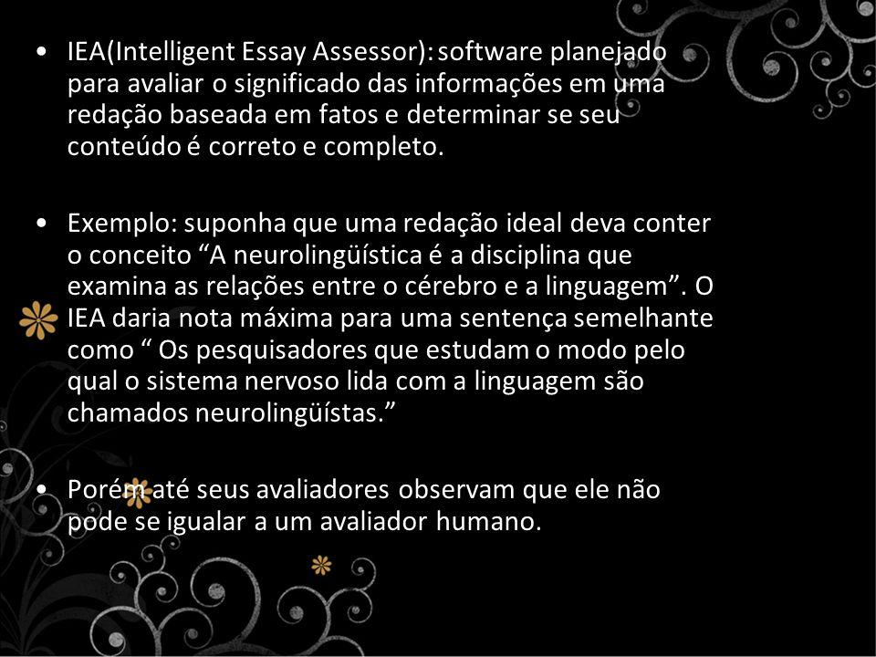 IEA(Intelligent Essay Assessor): software planejado para avaliar o significado das informações em uma redação baseada em fatos e determinar se seu conteúdo é correto e completo.