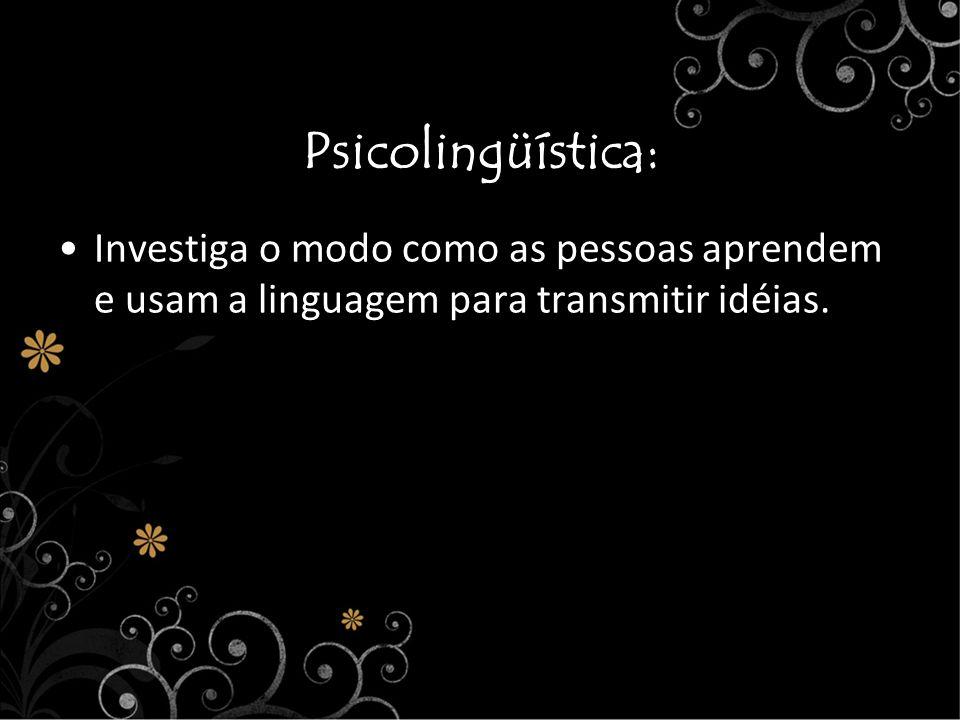 Psicolingüística:Investiga o modo como as pessoas aprendem e usam a linguagem para transmitir idéias.