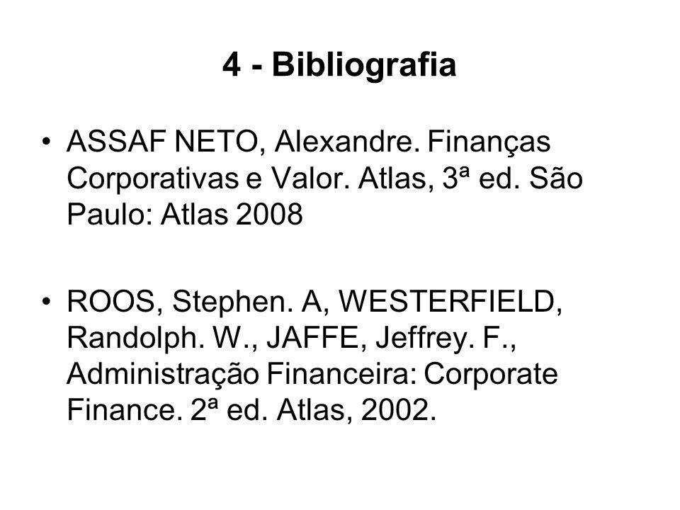 4 - Bibliografia ASSAF NETO, Alexandre. Finanças Corporativas e Valor. Atlas, 3ª ed. São Paulo: Atlas 2008.