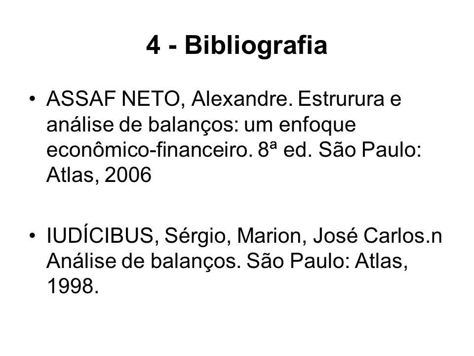 4 - Bibliografia ASSAF NETO, Alexandre. Estrurura e análise de balanços: um enfoque econômico-financeiro. 8ª ed. São Paulo: Atlas, 2006.