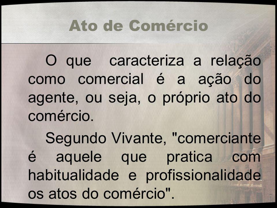Ato de Comércio O que caracteriza a relação como comercial é a ação do agente, ou seja, o próprio ato do comércio.