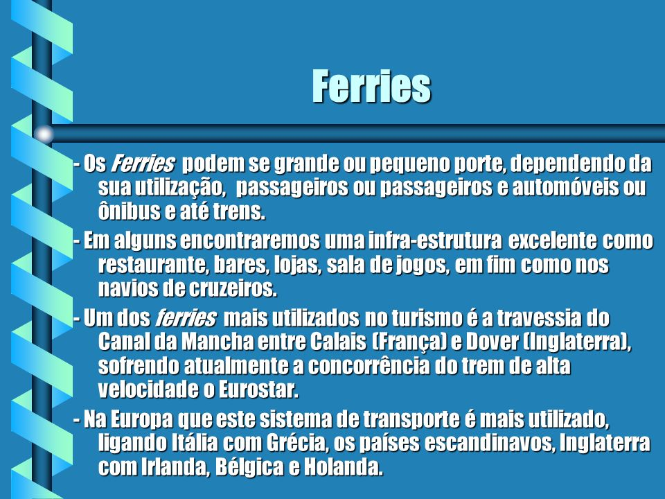 Ferries - Os Ferries podem se grande ou pequeno porte, dependendo da sua utilização, passageiros ou passageiros e automóveis ou ônibus e até trens.