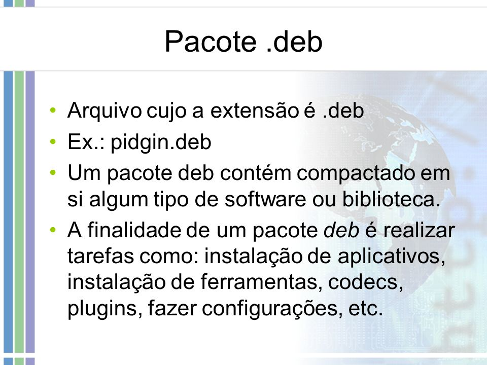 Pacote .deb Arquivo cujo a extensão é .deb Ex.: pidgin.deb