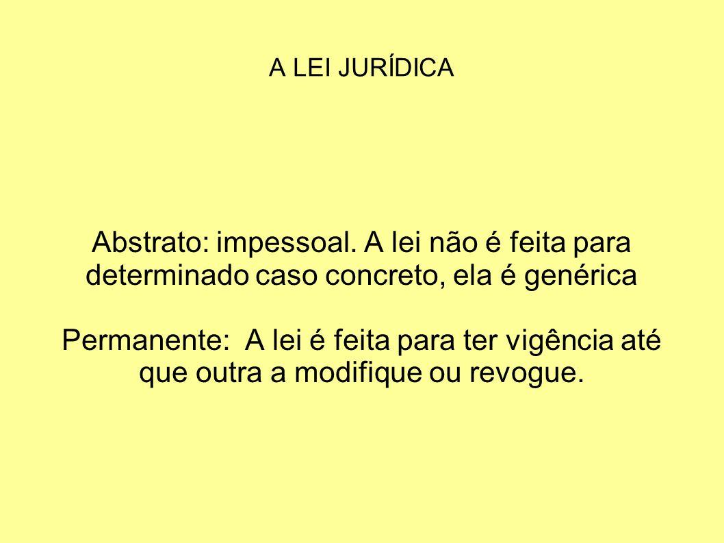 A LEI JURÍDICA Abstrato: impessoal. A lei não é feita para determinado caso concreto, ela é genérica.