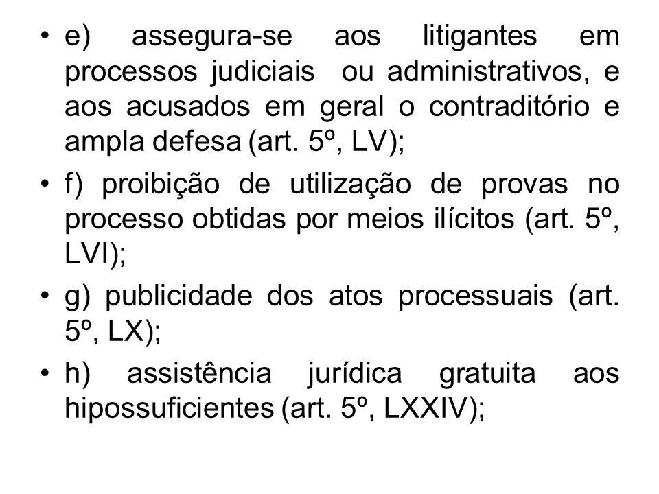 e) assegura-se aos litigantes em processos judiciais ou administrativos, e aos acusados em geral o contraditório e ampla defesa (art. 5º, LV);