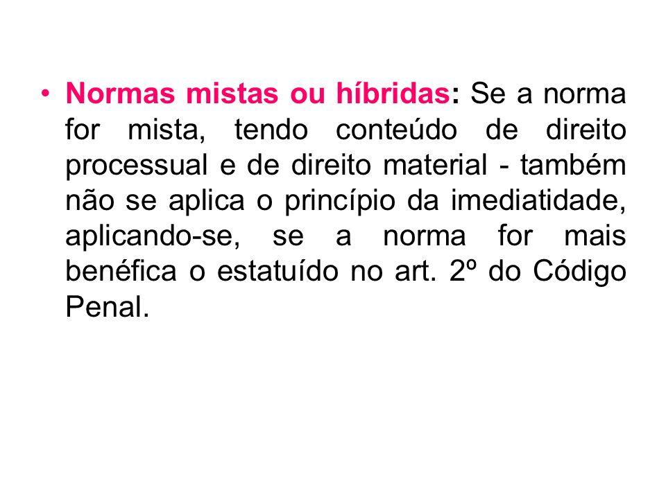 Normas mistas ou híbridas: Se a norma for mista, tendo conteúdo de direito processual e de direito material - também não se aplica o princípio da imediatidade, aplicando-se, se a norma for mais benéfica o estatuído no art.