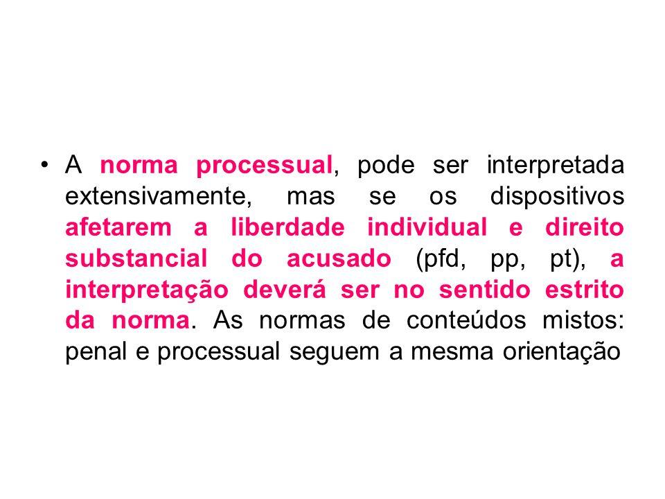 A norma processual, pode ser interpretada extensivamente, mas se os dispositivos afetarem a liberdade individual e direito substancial do acusado (pfd, pp, pt), a interpretação deverá ser no sentido estrito da norma.