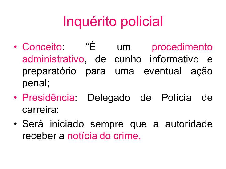 Inquérito policial Conceito: É um procedimento administrativo, de cunho informativo e preparatório para uma eventual ação penal;