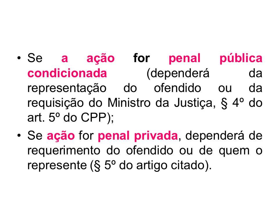 Se a ação for penal pública condicionada (dependerá da representação do ofendido ou da requisição do Ministro da Justiça, § 4º do art. 5º do CPP);