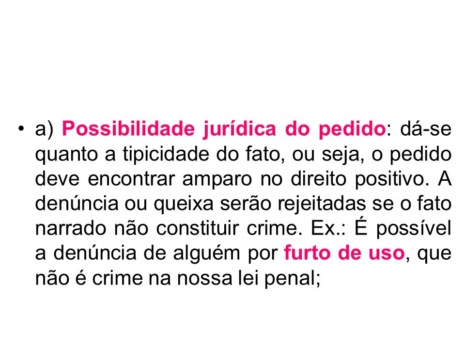 a) Possibilidade jurídica do pedido: dá-se quanto a tipicidade do fato, ou seja, o pedido deve encontrar amparo no direito positivo.