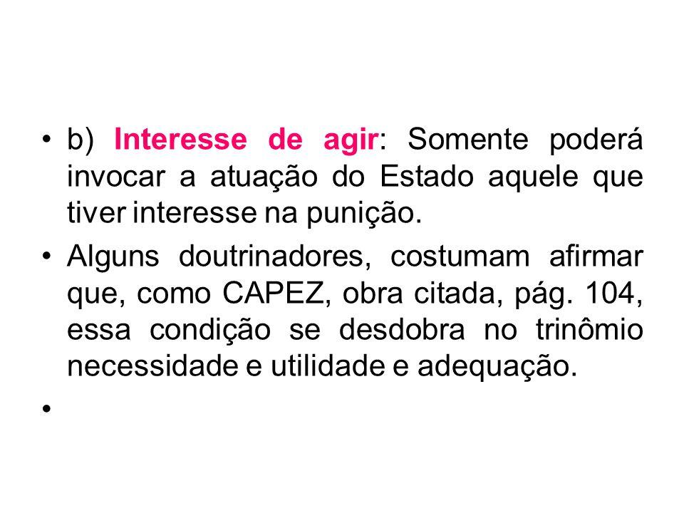 b) Interesse de agir: Somente poderá invocar a atuação do Estado aquele que tiver interesse na punição.