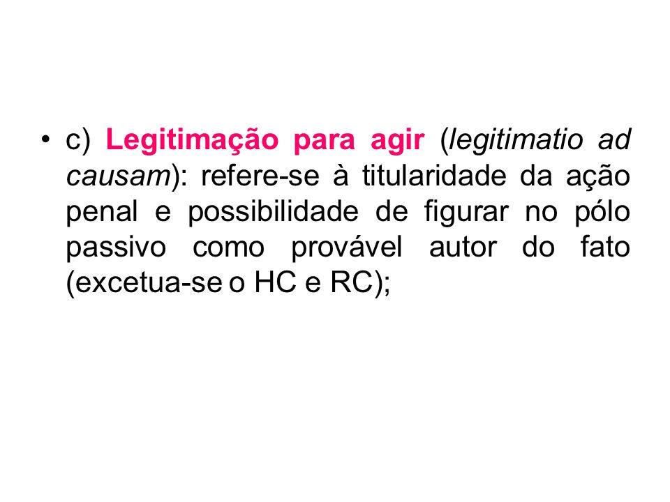 c) Legitimação para agir (legitimatio ad causam): refere-se à titularidade da ação penal e possibilidade de figurar no pólo passivo como provável autor do fato (excetua-se o HC e RC);
