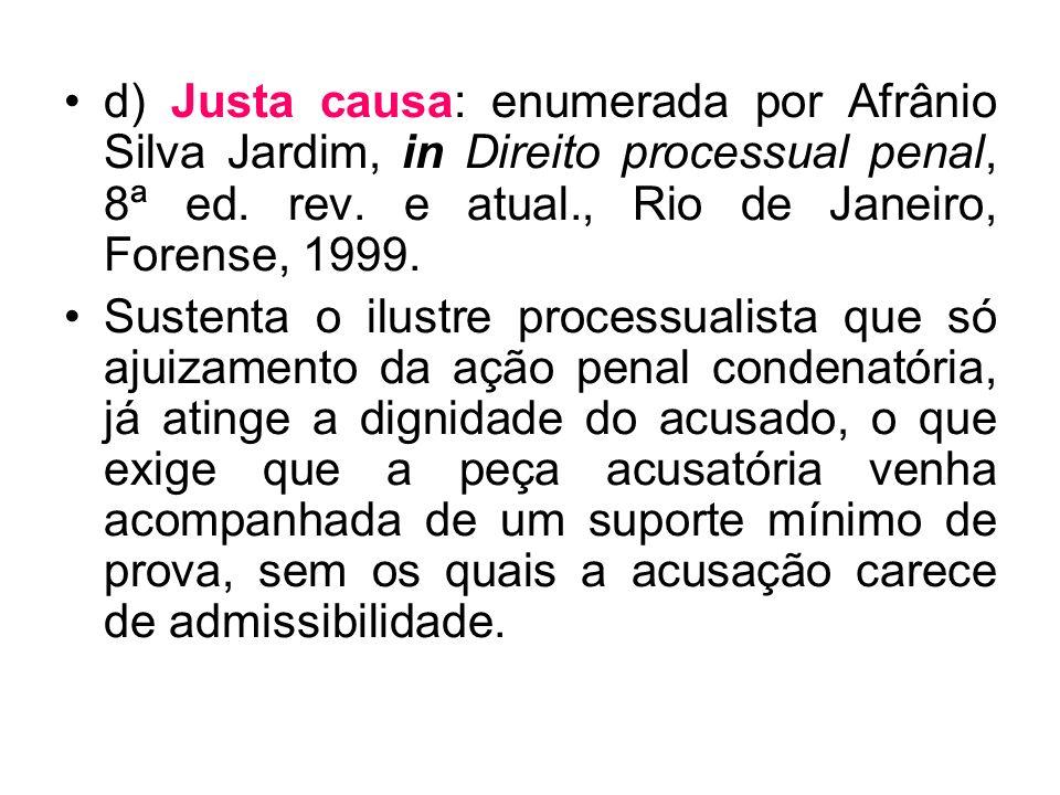 d) Justa causa: enumerada por Afrânio Silva Jardim, in Direito processual penal, 8ª ed. rev. e atual., Rio de Janeiro, Forense, 1999.