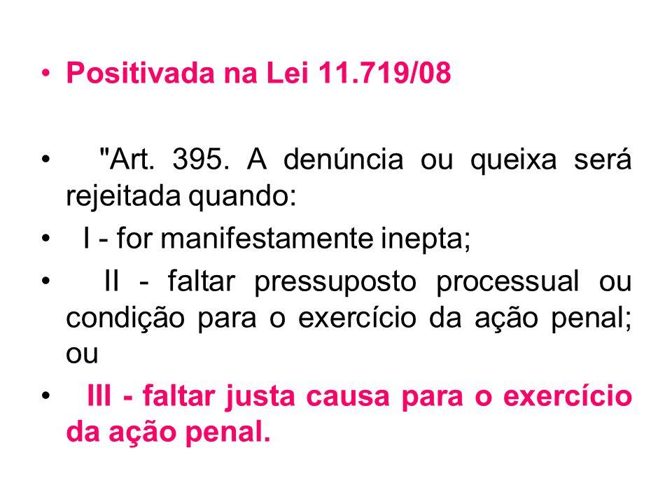 Positivada na Lei 11.719/08 Art. 395. A denúncia ou queixa será rejeitada quando: I - for manifestamente inepta;