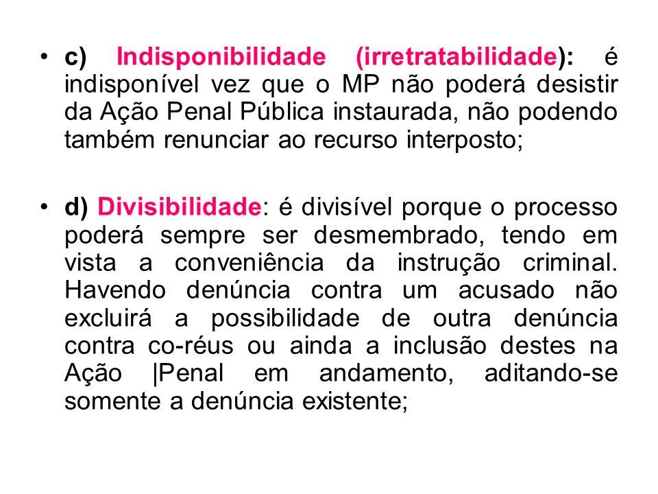 c) Indisponibilidade (irretratabilidade): é indisponível vez que o MP não poderá desistir da Ação Penal Pública instaurada, não podendo também renunciar ao recurso interposto;