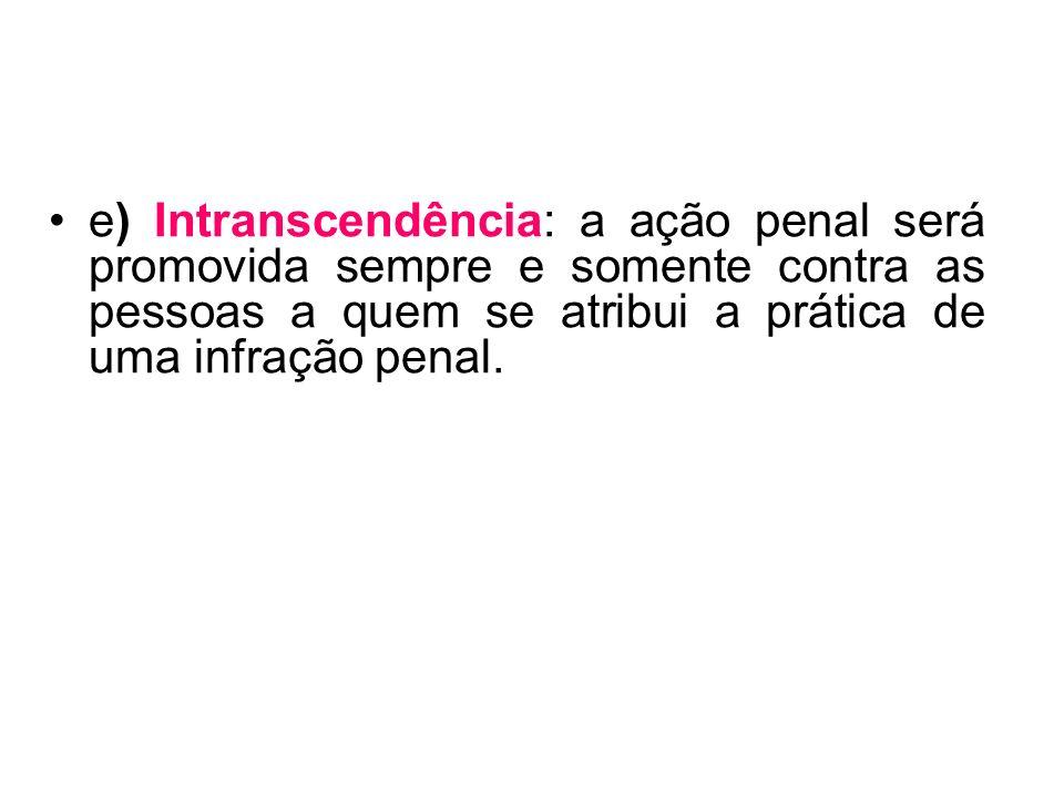 e) Intranscendência: a ação penal será promovida sempre e somente contra as pessoas a quem se atribui a prática de uma infração penal.