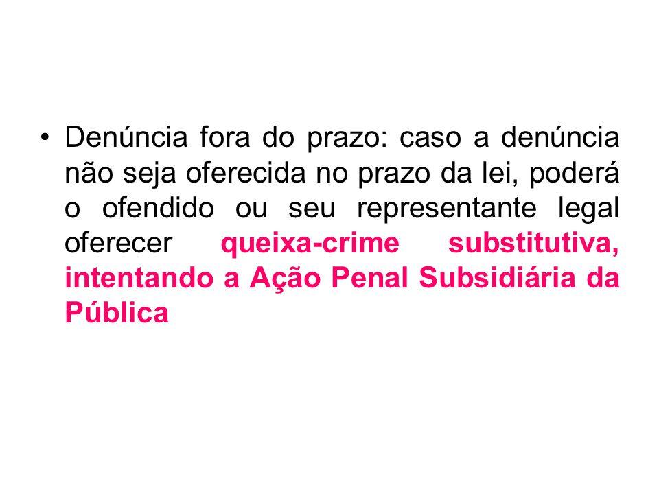 Denúncia fora do prazo: caso a denúncia não seja oferecida no prazo da lei, poderá o ofendido ou seu representante legal oferecer queixa-crime substitutiva, intentando a Ação Penal Subsidiária da Pública