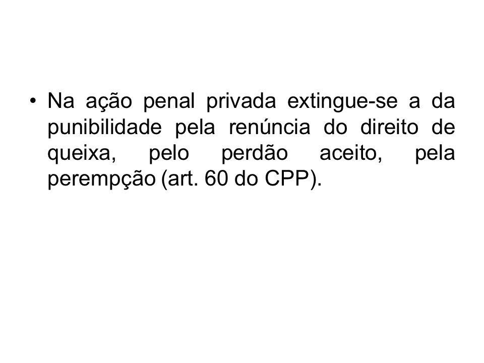 Na ação penal privada extingue-se a da punibilidade pela renúncia do direito de queixa, pelo perdão aceito, pela perempção (art.