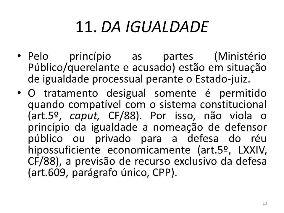 11. DA IGUALDADE Pelo princípio as partes (Ministério Público/querelante e acusado) estão em situação de igualdade processual perante o Estado-juiz.