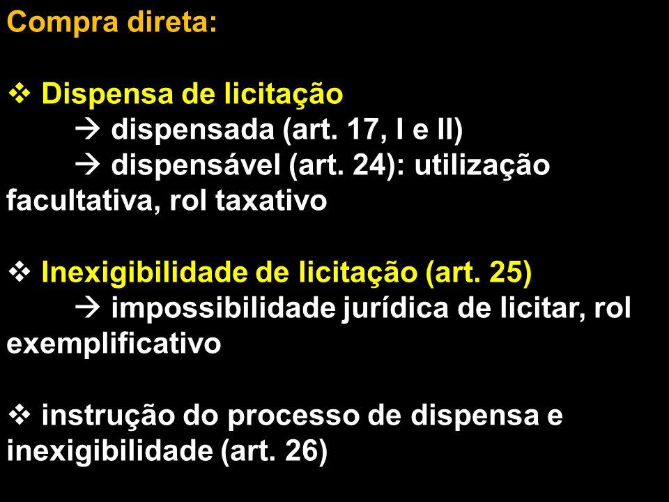 Compra direta: Dispensa de licitação.  dispensada (art. 17, I e II)  dispensável (art. 24): utilização facultativa, rol taxativo.