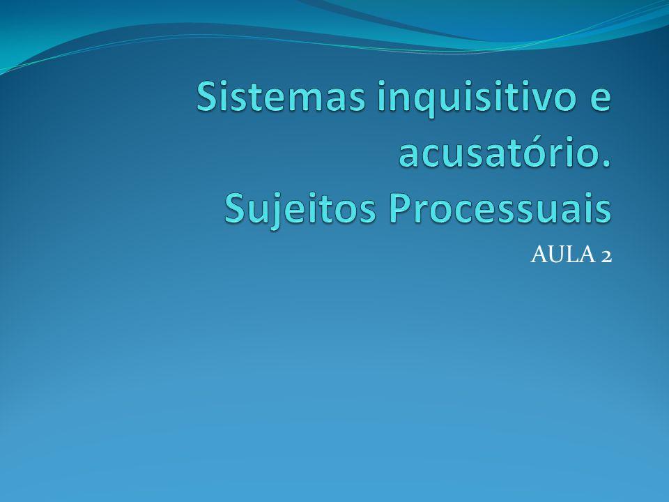 Sistemas inquisitivo e acusatório. Sujeitos Processuais