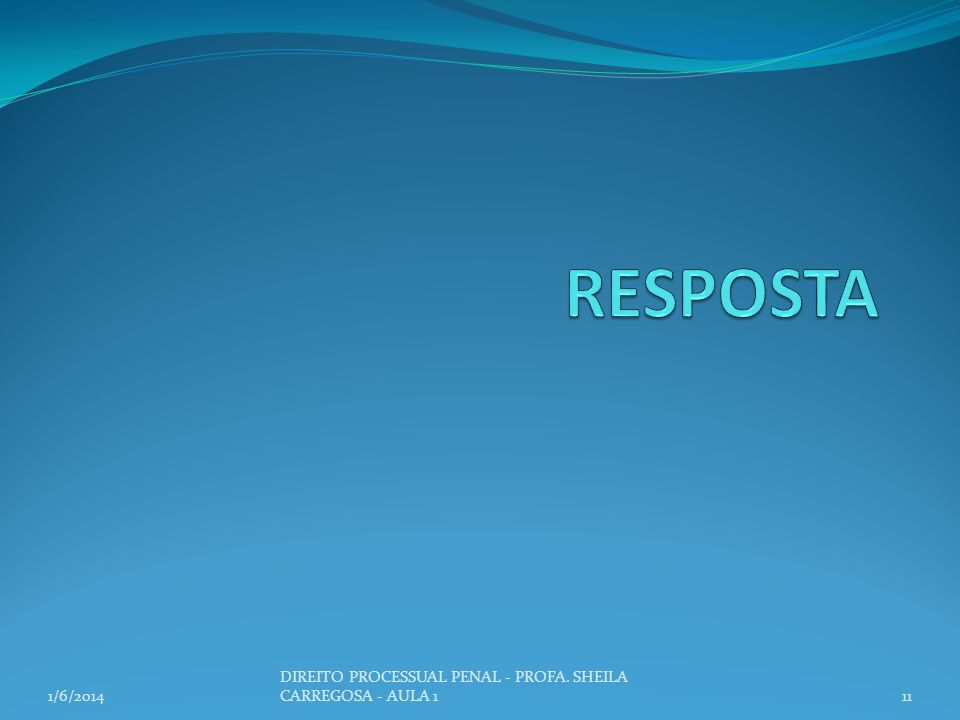 RESPOSTA DIREITO PROCESSUAL PENAL - PROFA. SHEILA CARREGOSA - AULA 1