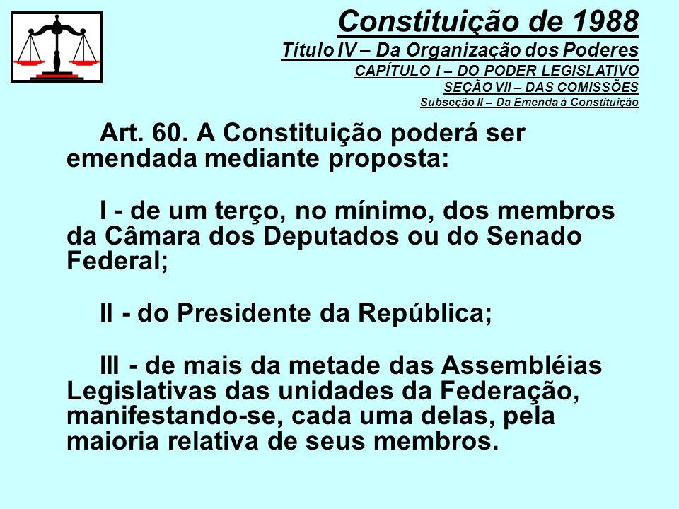 Constituição de 1988 Título IV – Da Organização dos Poderes CAPÍTULO I – DO PODER LEGISLATIVO SEÇÃO VII – DAS COMISSÕES Subseção II – Da Emenda à Constituição