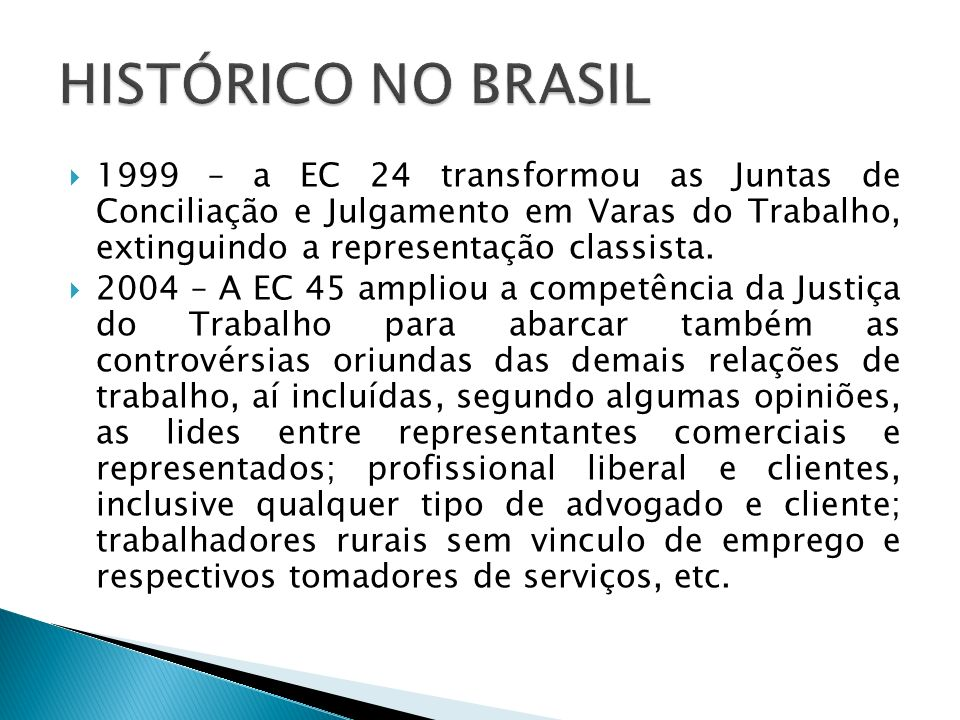 HISTÓRICO NO BRASIL 1999 – a EC 24 transformou as Juntas de Conciliação e Julgamento em Varas do Trabalho, extinguindo a representação classista.