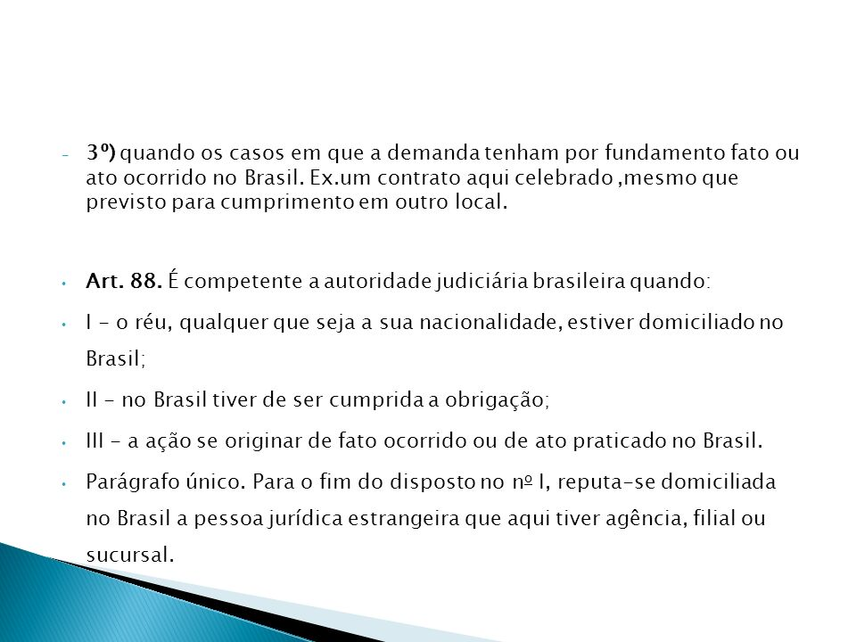3º) quando os casos em que a demanda tenham por fundamento fato ou ato ocorrido no Brasil. Ex.um contrato aqui celebrado ,mesmo que previsto para cumprimento em outro local.
