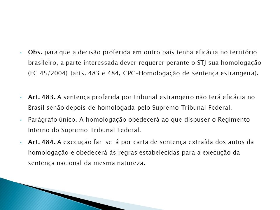 Obs. para que a decisão proferida em outro país tenha eficácia no território brasileiro, a parte interessada dever requerer perante o STJ sua homologação (EC 45/2004) (arts. 483 e 484, CPC-Homologação de sentença estrangeira).