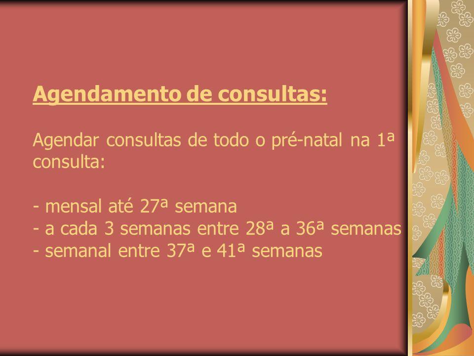 Agendamento de consultas: Agendar consultas de todo o pré-natal na 1ª consulta: - mensal até 27ª semana - a cada 3 semanas entre 28ª a 36ª semanas - semanal entre 37ª e 41ª semanas