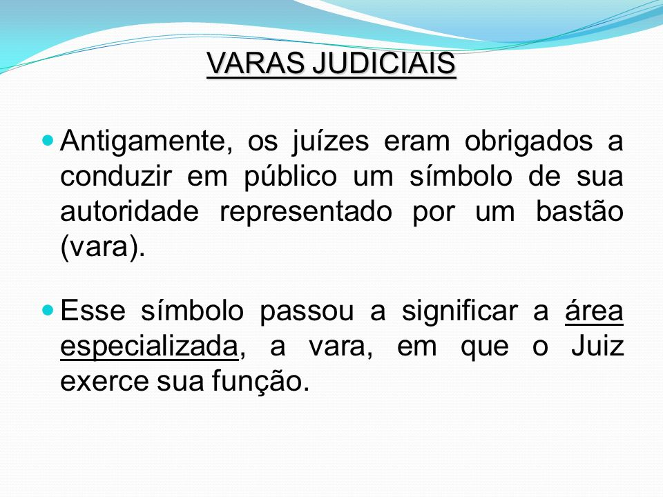 VARAS JUDICIAIS Antigamente, os juízes eram obrigados a conduzir em público um símbolo de sua autoridade representado por um bastão (vara).