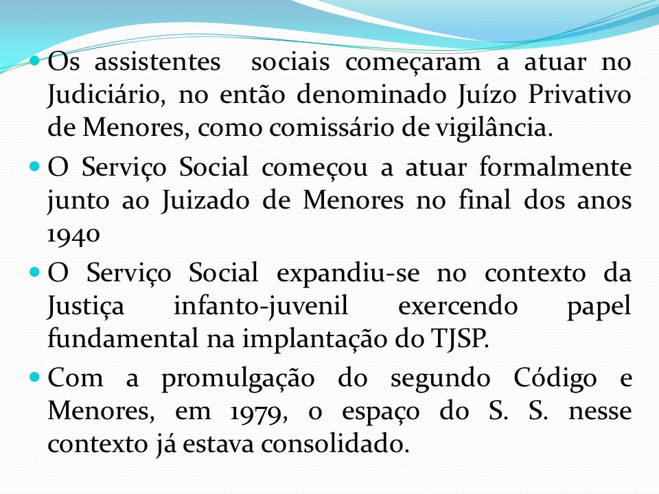 Os assistentes sociais começaram a atuar no Judiciário, no então denominado Juízo Privativo de Menores, como comissário de vigilância.