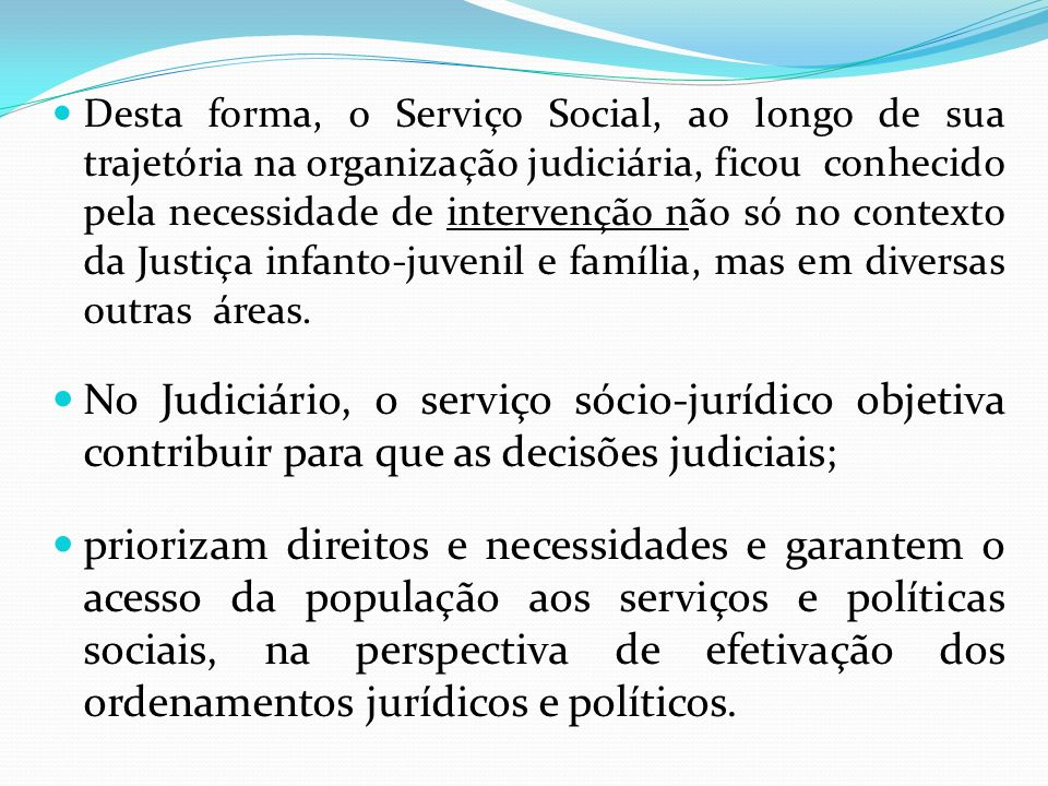 Desta forma, o Serviço Social, ao longo de sua trajetória na organização judiciária, ficou conhecido pela necessidade de intervenção não só no contexto da Justiça infanto-juvenil e família, mas em diversas outras áreas.